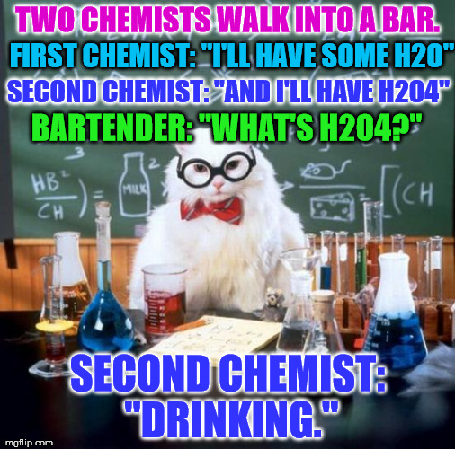 "Thanks to isayisay's meme for inspiring me to make this as a comment | TWO CHEMISTS WALK INTO A BAR. SECOND CHEMIST: ""DRINKING."" FIRST CHEMIST: ""I'LL HAVE SOME H2O"" SECOND CHEMIST: ""AND I'LL HAVE H2O4"" BARTENDER 