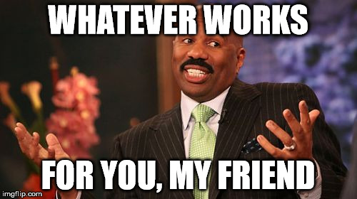Steve Harvey Meme | WHATEVER WORKS FOR YOU, MY FRIEND | image tagged in memes,steve harvey | made w/ Imgflip meme maker