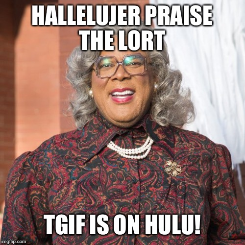 HALLELUJER PRAISE THE LORT TGIF IS ON HULU! | image tagged in madea smile | made w/ Imgflip meme maker