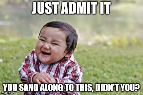 Evil Toddler Meme | JUST ADMIT IT YOU SANG ALONG TO THIS, DIDN'T YOU? | image tagged in memes,evil toddler | made w/ Imgflip meme maker