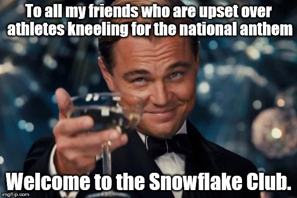 Leonardo Dicaprio Cheers Meme | To all my friends who are upset over athletes kneeling for the national anthem Welcome to the Snowflake Club. | image tagged in memes,leonardo dicaprio cheers | made w/ Imgflip meme maker
