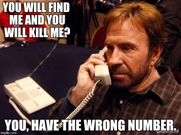 from https://imgflip.com/user/thisspaceavailable | YOU WILL FIND ME AND YOU WILL KILL ME? YOU, HAVE THE WRONG NUMBER. | image tagged in memes,chuck norris phone,chuck norris | made w/ Imgflip meme maker