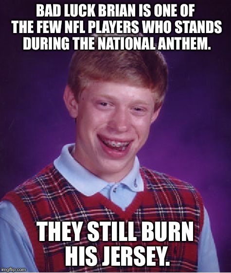 Bad Luck Brian Meme | BAD LUCK BRIAN IS ONE OF THE FEW NFL PLAYERS WHO STANDS DURING THE NATIONAL ANTHEM. THEY STILL BURN HIS JERSEY. | image tagged in memes,bad luck brian | made w/ Imgflip meme maker
