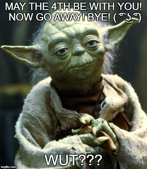 Star Wars Yoda Meme | MAY THE 4TH BE WITH YOU! NOW GO AWAY! BYE! ( ͡° ͜ʖ ͡°) WUT??? | image tagged in memes,star wars yoda | made w/ Imgflip meme maker
