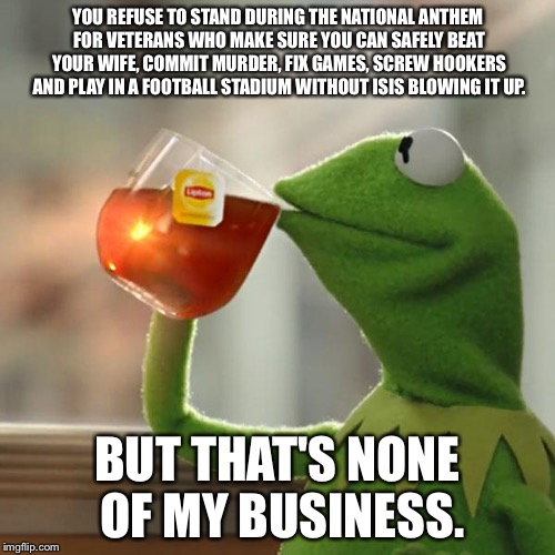 But Thats None Of My Business Meme | YOU REFUSE TO STAND DURING THE NATIONAL ANTHEM FOR VETERANS WHO MAKE SURE YOU CAN SAFELY BEAT YOUR WIFE, COMMIT MURDER, FIX GAMES, SCREW HOO | image tagged in memes,but thats none of my business,kermit the frog | made w/ Imgflip meme maker