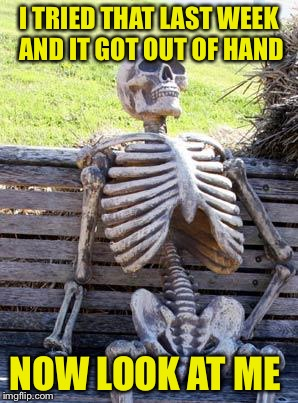Waiting Skeleton Meme | I TRIED THAT LAST WEEK AND IT GOT OUT OF HAND NOW LOOK AT ME | image tagged in memes,waiting skeleton | made w/ Imgflip meme maker