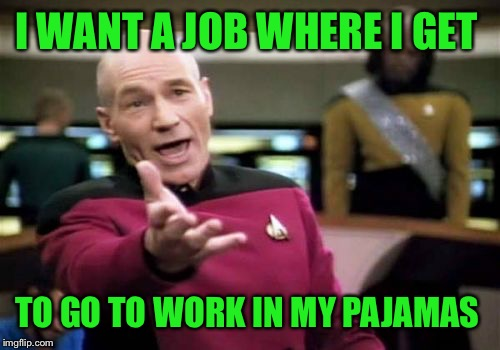 Picard Wtf Meme | I WANT A JOB WHERE I GET TO GO TO WORK IN MY PAJAMAS | image tagged in memes,picard wtf | made w/ Imgflip meme maker