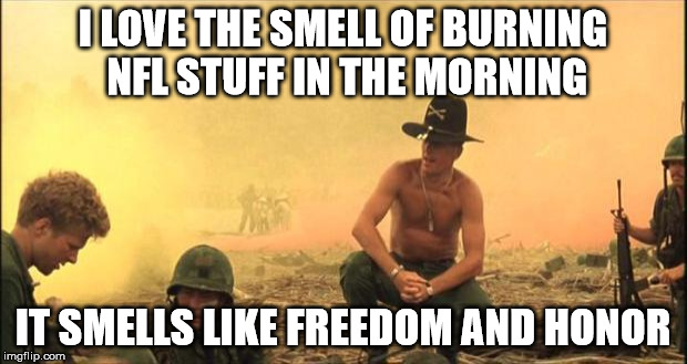 I love the smell of napalm in the morning | I LOVE THE SMELL OF BURNING NFL STUFF IN THE MORNING IT SMELLS LIKE FREEDOM AND HONOR | image tagged in i love the smell of napalm in the morning | made w/ Imgflip meme maker