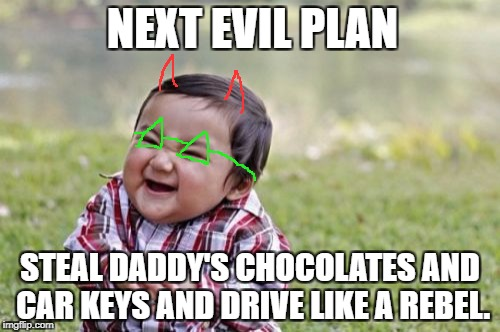 Evil Toddler Meme | NEXT EVIL PLAN STEAL DADDY'S CHOCOLATES AND CAR KEYS AND DRIVE LIKE A REBEL. | image tagged in memes,evil toddler | made w/ Imgflip meme maker