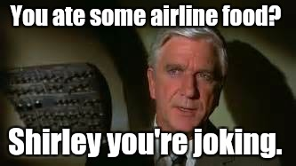 You ate some airline food? Shirley you're joking. | made w/ Imgflip meme maker