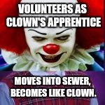 VOLUNTEERS AS CLOWN'S APPRENTICE MOVES INTO SEWER, BECOMES LIKE CLOWN. | made w/ Imgflip meme maker