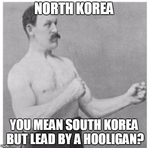 Overly Manly Man | NORTH KOREA YOU MEAN SOUTH KOREA BUT LEAD BY A HOOLIGAN? | image tagged in memes,overly manly man,north korea,funny | made w/ Imgflip meme maker