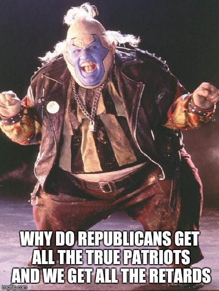 WHY DO REPUBLICANS GET ALL THE TRUE PATRIOTS AND WE GET ALL THE RETARDS | image tagged in spawn clown | made w/ Imgflip meme maker