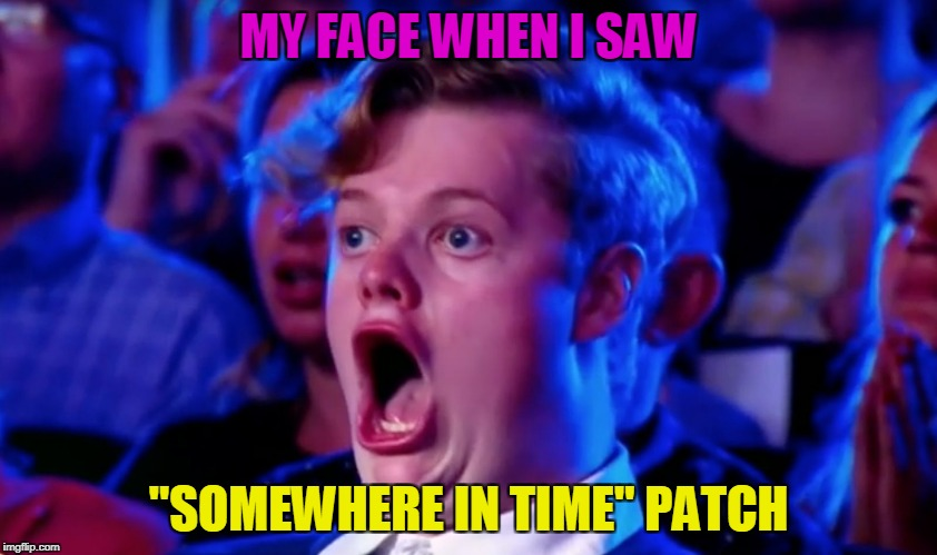 "Surprised Open Mouth | MY FACE WHEN I SAW ""SOMEWHERE IN TIME"" PATCH 