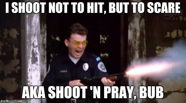 police academy | I SHOOT NOT TO HIT, BUT TO SCARE AKA SHOOT 'N PRAY, BUB | image tagged in police academy | made w/ Imgflip meme maker