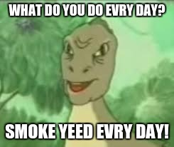 YEEEE | WHAT DO YOU DO EVRY DAY? SMOKE YEED EVRY DAY! | image tagged in yeeee | made w/ Imgflip meme maker