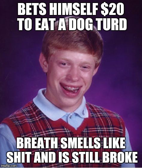 Bad Luck Brian Meme | BETS HIMSELF $20 TO EAT A DOG TURD BREATH SMELLS LIKE SHIT AND IS STILL BROKE | image tagged in memes,bad luck brian | made w/ Imgflip meme maker