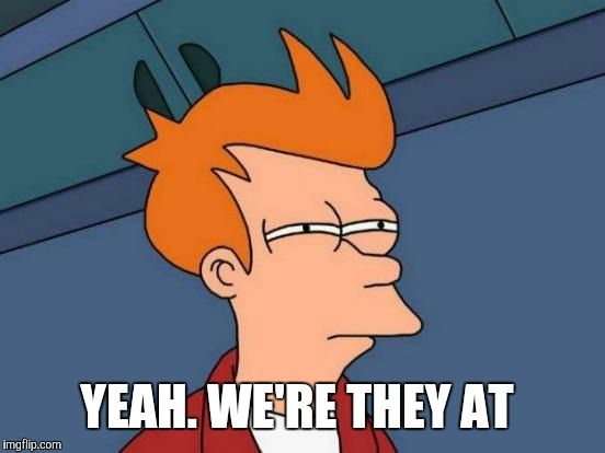 Futurama Fry Meme | YEAH. WE'RE THEY AT | image tagged in memes,futurama fry | made w/ Imgflip meme maker