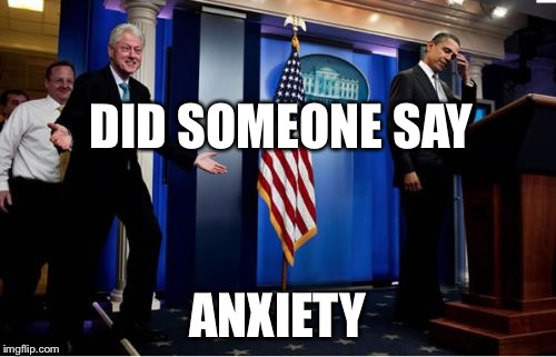 Bubba And Barack Meme | DID SOMEONE SAY ANXIETY | image tagged in memes,bubba and barack | made w/ Imgflip meme maker