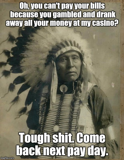 Oh, you can't pay your bills because you gambled and drank away all your money at my casino? Tough shit. Come back next pay day. | made w/ Imgflip meme maker