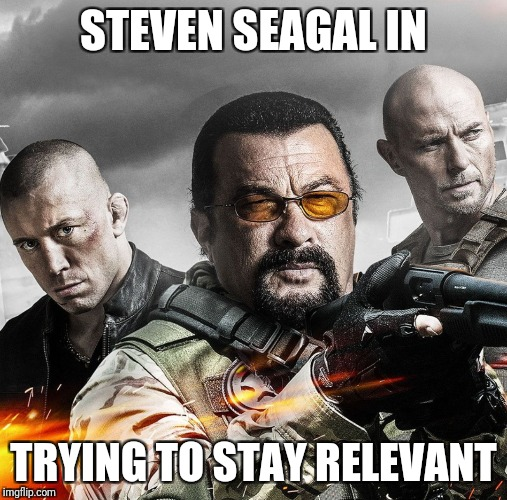 Steven Seagal had a new movie, Cartels | STEVEN SEAGAL IN TRYING TO STAY RELEVANT | image tagged in steven seagal | made w/ Imgflip meme maker