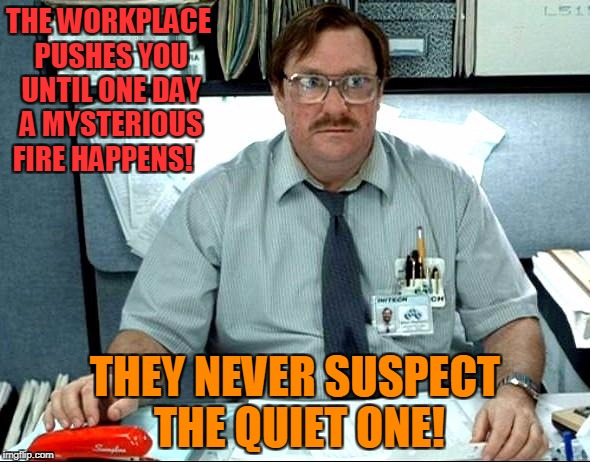 When Push Comes  To Fire! | THE WORKPLACE PUSHES YOU UNTIL ONE DAY A MYSTERIOUS FIRE HAPPENS! THEY NEVER SUSPECT THE QUIET ONE! | image tagged in memes,i was told there would be | made w/ Imgflip meme maker