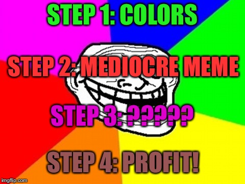 Troll Face Colored Meme | STEP 1: COLORS STEP 2: MEDIOCRE MEME STEP 3: ????? STEP 4: PROFIT! | image tagged in memes,troll face colored | made w/ Imgflip meme maker
