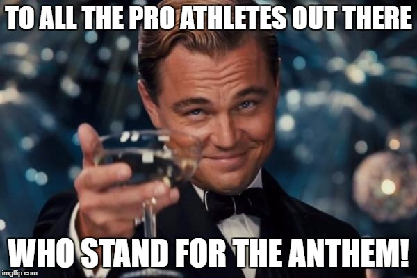 Leonardo Dicaprio Cheers Meme | TO ALL THE PRO ATHLETES OUT THERE WHO STAND FOR THE ANTHEM! | image tagged in memes,leonardo dicaprio cheers | made w/ Imgflip meme maker