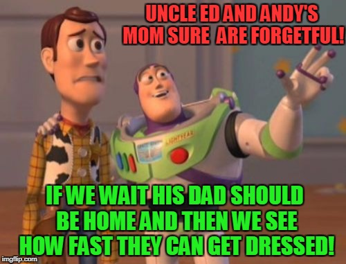 X, X Everywhere Meme | UNCLE ED AND ANDY'S MOM SURE  ARE FORGETFUL! IF WE WAIT HIS DAD SHOULD BE HOME AND THEN WE SEE HOW FAST THEY CAN GET DRESSED! | image tagged in memes,x,x everywhere,x x everywhere | made w/ Imgflip meme maker