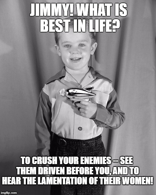 Conan_meme | JIMMY! WHAT IS BEST IN LIFE? TO CRUSH YOUR ENEMIES -- SEE THEM DRIVEN BEFORE YOU, AND TO HEAR THE LAMENTATION OF THEIR WOMEN! | image tagged in conan crush your enemies,arnold schwarzenegger,conan,arnie | made w/ Imgflip meme maker