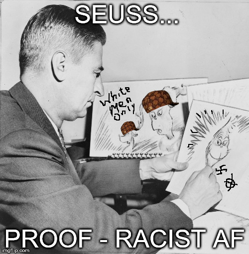 Seuss...Racist AF | SEUSS... PROOF - RACIST AF | image tagged in dr seuss,doctor seuss,librarian,sjw,books | made w/ Imgflip meme maker