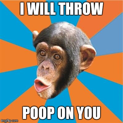 I will throw poop on you | I WILL THROW POOP ON YOU | image tagged in chimp | made w/ Imgflip meme maker
