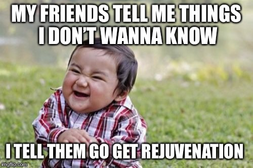 Evil Toddler Meme | MY FRIENDS TELL ME THINGS I DON'T WANNA KNOW I TELL THEM GO GET REJUVENATION | image tagged in memes,evil toddler | made w/ Imgflip meme maker