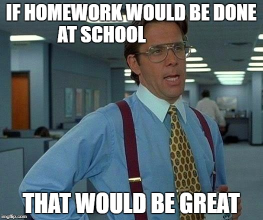 That Would Be Great Meme | IF HOMEWORK WOULD BE DONE AT SCHOOL THAT WOULD BE GREAT | image tagged in memes,that would be great | made w/ Imgflip meme maker