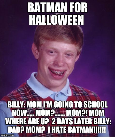 Bad Luck Brian Meme | BATMAN FOR HALLOWEEN BILLY: MOM I'M GOING TO SCHOOL NOW..... MOM?....... MOM?! MOM WHERE ARE U?  2 DAYS LATER BILLY: DAD? MOM?  I HATE BATMA | image tagged in memes,bad luck brian | made w/ Imgflip meme maker