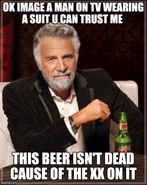 The Most Interesting Man In The World Meme | OK IMAGE A MAN ON TV WEARING A SUIT U CAN TRUST ME THIS BEER ISN'T DEAD CAUSE OF THE XX ON IT | image tagged in memes,the most interesting man in the world | made w/ Imgflip meme maker