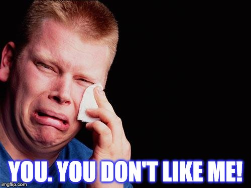 tissue crying man | YOU. YOU DON'T LIKE ME! | image tagged in tissue crying man | made w/ Imgflip meme maker