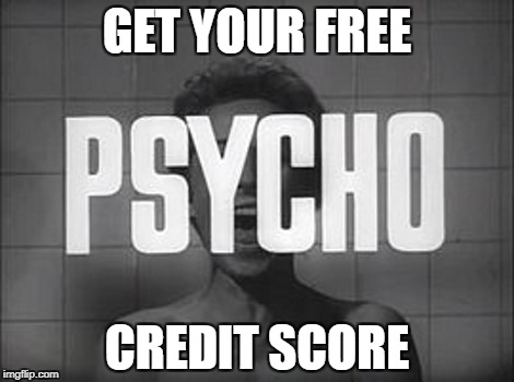 GET YOUR FREE CREDIT SCORE | image tagged in psycho,movie,funny memes | made w/ Imgflip meme maker