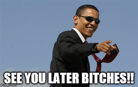 Cool Obama Meme | SEE YOU LATER B**CHES!! | image tagged in memes,cool obama | made w/ Imgflip meme maker