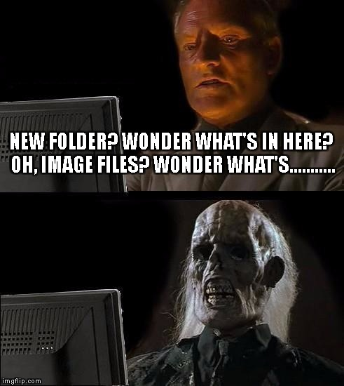 When you see pictures of your grandmother in a bikini. Hell no. | NEW FOLDER? WONDER WHAT'S IN HERE? OH, IMAGE FILES? WONDER WHAT'S........... | image tagged in memes,ill just wait here | made w/ Imgflip meme maker