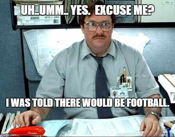 I Was Told There Would Be Meme | UH..UMM.. YES.  EXCUSE ME? I WAS TOLD THERE WOULD BE FOOTBALL. | image tagged in memes,i was told there would be | made w/ Imgflip meme maker