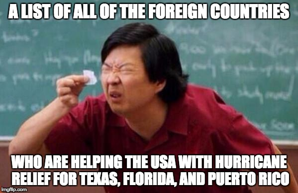 The USA is there for everyone else, though. | A LIST OF ALL OF THE FOREIGN COUNTRIES WHO ARE HELPING THE USA WITH HURRICANE RELIEF FOR TEXAS, FLORIDA, AND PUERTO RICO | image tagged in small list | made w/ Imgflip meme maker