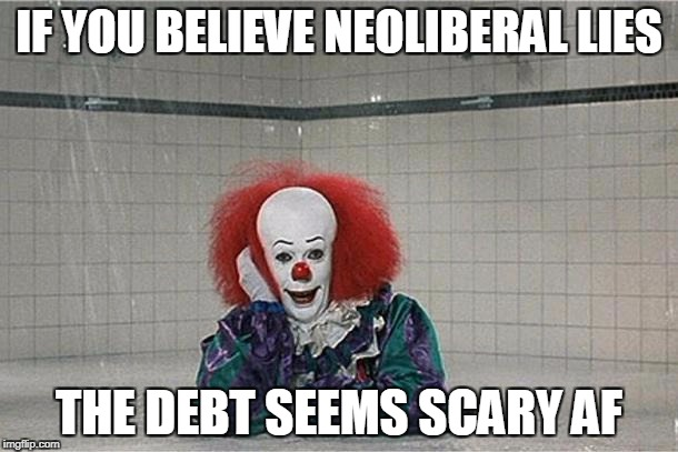 It Clown | IF YOU BELIEVE NEOLIBERAL LIES THE DEBT SEEMS SCARY AF | image tagged in it clown | made w/ Imgflip meme maker