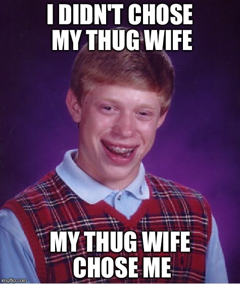 Bad Luck Brian Meme | I DIDN'T CHOSE MY THUG WIFE MY THUG WIFE CHOSE ME | image tagged in memes,bad luck brian | made w/ Imgflip meme maker