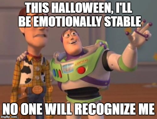 X, X Everywhere Meme | THIS HALLOWEEN, I'LL BE EMOTIONALLY STABLE NO ONE WILL RECOGNIZE ME | image tagged in memes,x x everywhere | made w/ Imgflip meme maker