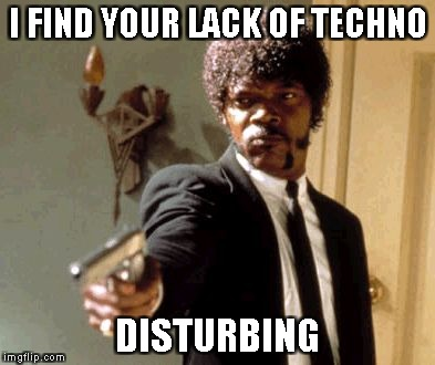 Say That Again I Dare You Meme | I FIND YOUR LACK OF TECHNO DISTURBING | image tagged in memes,say that again i dare you | made w/ Imgflip meme maker