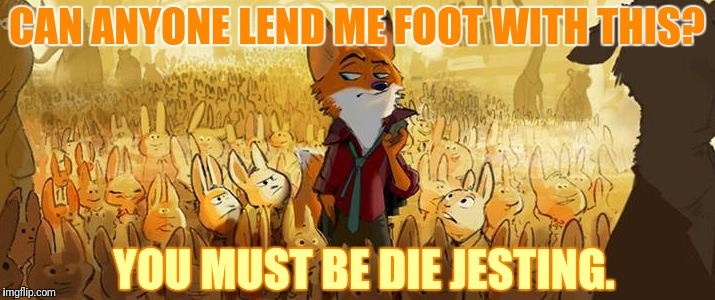 YOU MUST BE DIE JESTING. CAN ANYONE LEND ME FOOT WITH THIS? | made w/ Imgflip meme maker