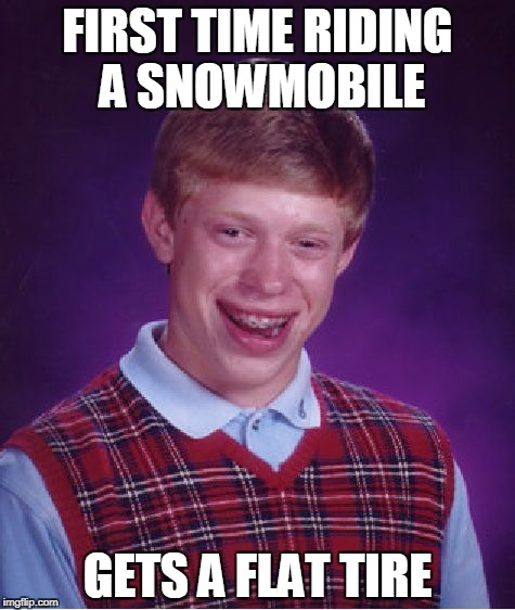 Bad Luck Brian snowmobile | FIRST TIME RIDING A SNOWMOBILE GETS A FLAT TIRE | image tagged in memes,bad luck brian,snowmobile | made w/ Imgflip meme maker