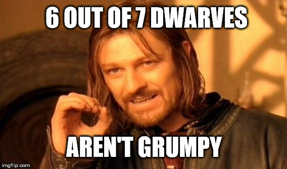 One Does Not Simply Meme | 6 OUT OF 7 DWARVES AREN'T GRUMPY | image tagged in memes,one does not simply,joke,funny,dwarves,grumpy | made w/ Imgflip meme maker