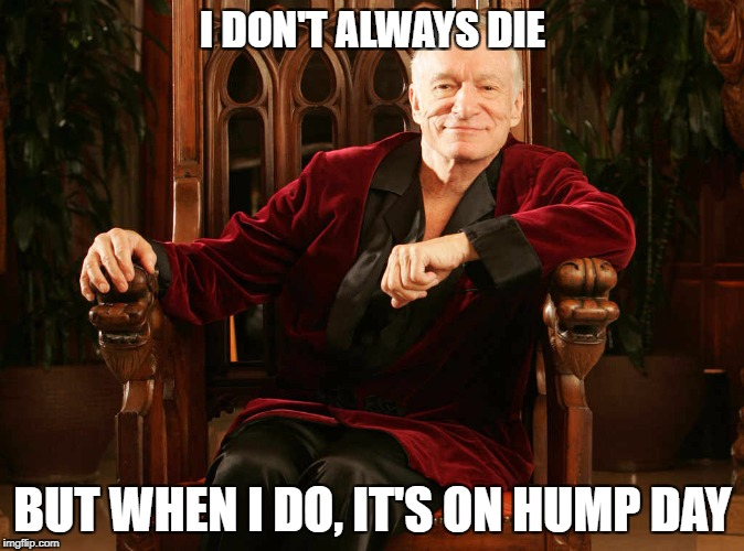 Wednesday | I DON'T ALWAYS DIE BUT WHEN I DO, IT'S ON HUMP DAY | image tagged in hugh hefner,rip | made w/ Imgflip meme maker